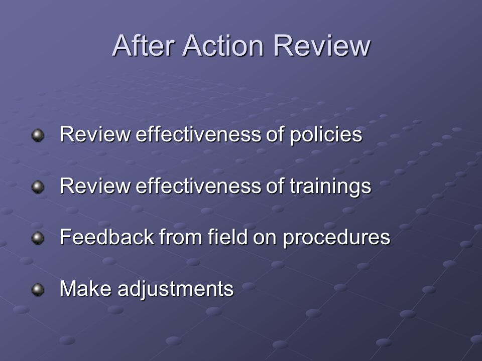 After Action Review Review effectiveness of policies Review effectiveness of trainings Feedback from field on procedures Make adjustments