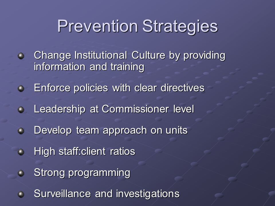 Prevention Strategies Change Institutional Culture by providing information and training Enforce policies with clear directives Leadership at Commissioner level Develop team approach on units High staff:client ratios Strong programming Surveillance and investigations