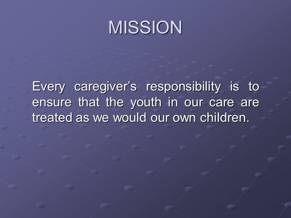 MISSION Every caregiver's responsibility is to ensure that the youth in our care are treated as we would our own children.
