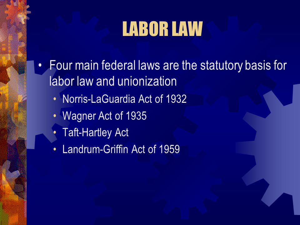 LABOR LAW Four main federal laws are the statutory basis for labor law and unionization Norris-LaGuardia Act of 1932 Wagner Act of 1935 Taft-Hartley A