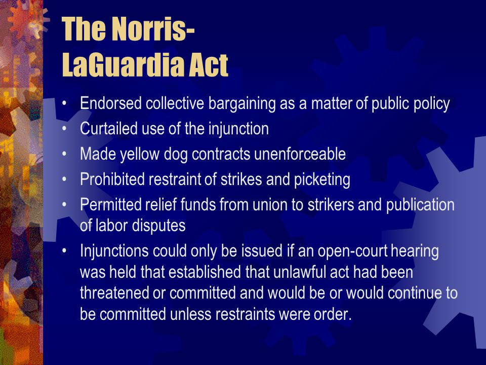 The Norris- LaGuardia Act Endorsed collective bargaining as a matter of public policy Curtailed use of the injunction Made yellow dog contracts unenfo