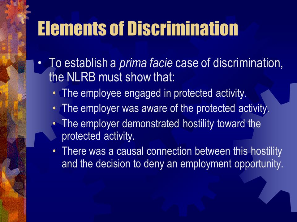 Elements of Discrimination To establish a prima facie case of discrimination, the NLRB must show that: The employee engaged in protected activity. The