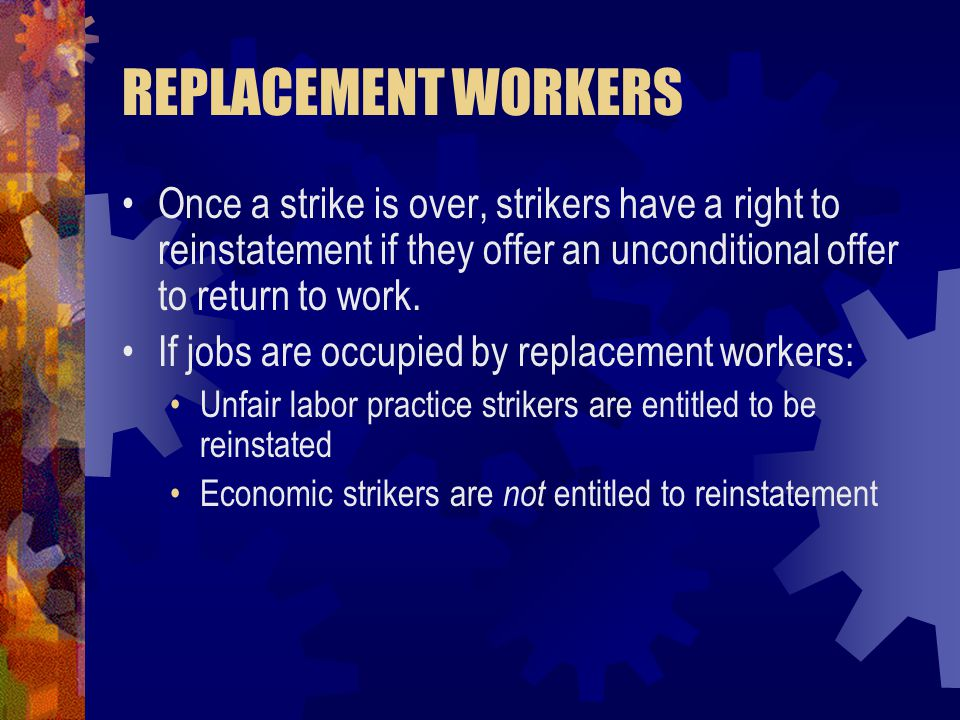 REPLACEMENT WORKERS Once a strike is over, strikers have a right to reinstatement if they offer an unconditional offer to return to work. If jobs are