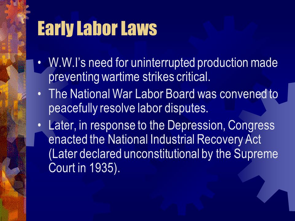 Early Labor Laws W.W.I's need for uninterrupted production made preventing wartime strikes critical. The National War Labor Board was convened to peac