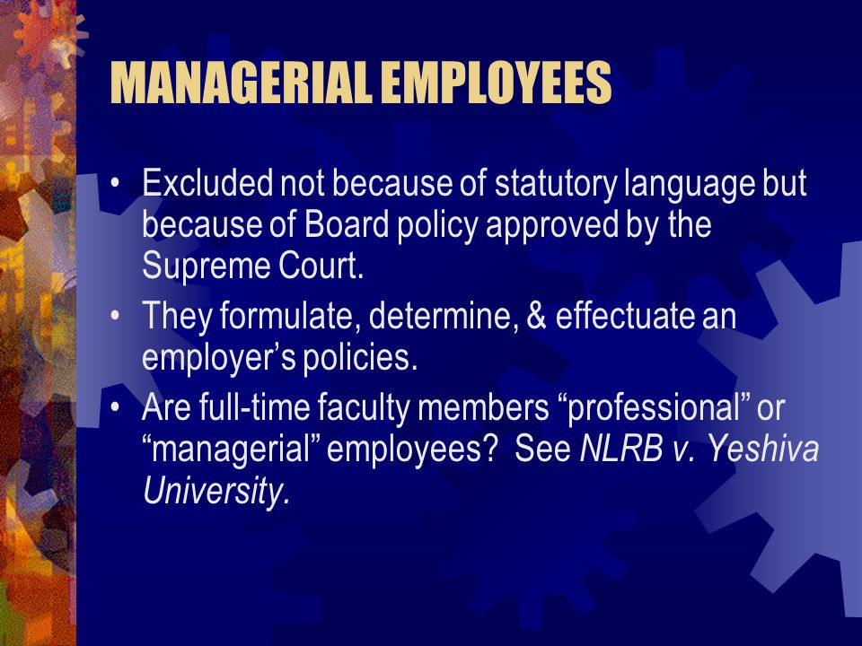 MANAGERIAL EMPLOYEES Excluded not because of statutory language but because of Board policy approved by the Supreme Court. They formulate, determine,