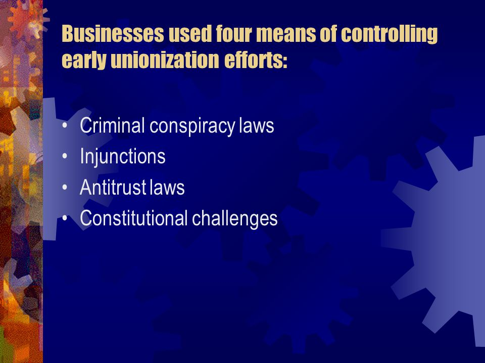 Businesses used four means of controlling early unionization efforts: Criminal conspiracy laws Injunctions Antitrust laws Constitutional challenges
