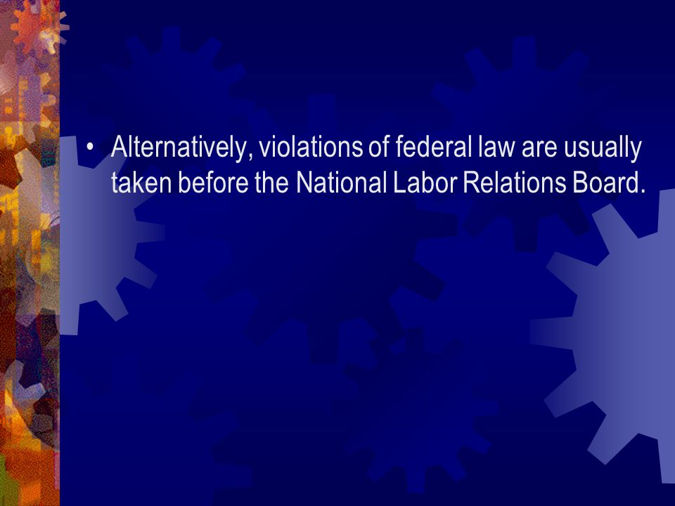 Alternatively, violations of federal law are usually taken before the National Labor Relations Board.