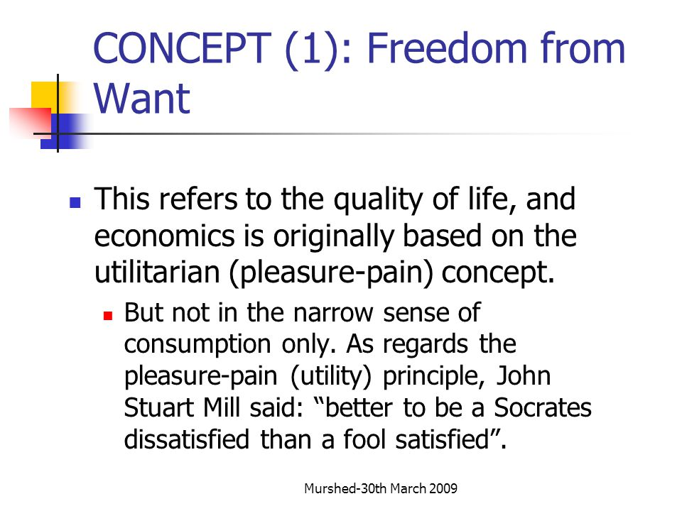 Murshed-30th March 2009 CONCEPT (1): Freedom from Want Also Sen's capability approach which states that well being emerges from capability, examples of which could be the twin freedoms from want and fear.
