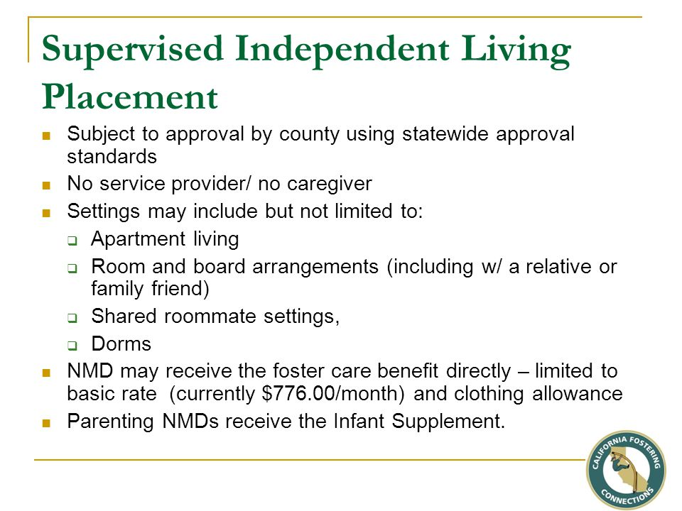 Supervised Independent Living Placement Subject to approval by county using statewide approval standards No service provider/ no caregiver Settings may include but not limited to:  Apartment living  Room and board arrangements (including w/ a relative or family friend)  Shared roommate settings,  Dorms NMD may receive the foster care benefit directly – limited to basic rate (currently $776.00/month) and clothing allowance Parenting NMDs receive the Infant Supplement.