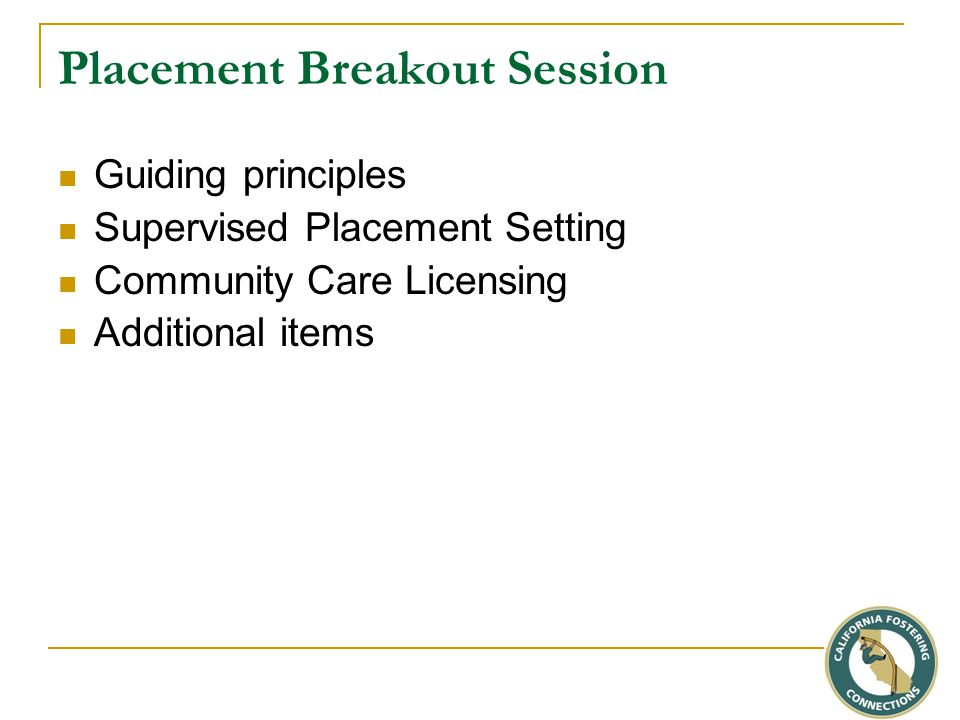 Placement Breakout Session Guiding principles Supervised Placement Setting Community Care Licensing Additional items