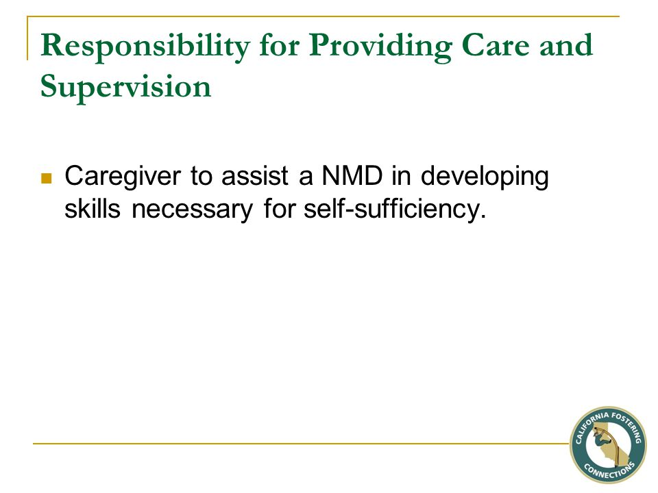 Responsibility for Providing Care and Supervision Caregiver to assist a NMD in developing skills necessary for self-sufficiency.
