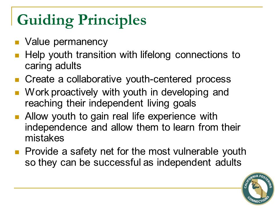 Guiding Principles Value permanency Help youth transition with lifelong connections to caring adults Create a collaborative youth-centered process Work proactively with youth in developing and reaching their independent living goals Allow youth to gain real life experience with independence and allow them to learn from their mistakes Provide a safety net for the most vulnerable youth so they can be successful as independent adults