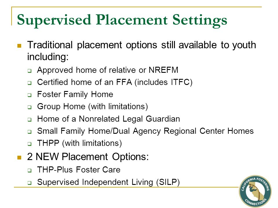 Supervised Placement Settings Traditional placement options still available to youth including:  Approved home of relative or NREFM  Certified home of an FFA (includes ITFC)  Foster Family Home  Group Home (with limitations)  Home of a Nonrelated Legal Guardian  Small Family Home/Dual Agency Regional Center Homes  THPP (with limitations) 2 NEW Placement Options:  THP-Plus Foster Care  Supervised Independent Living (SILP)