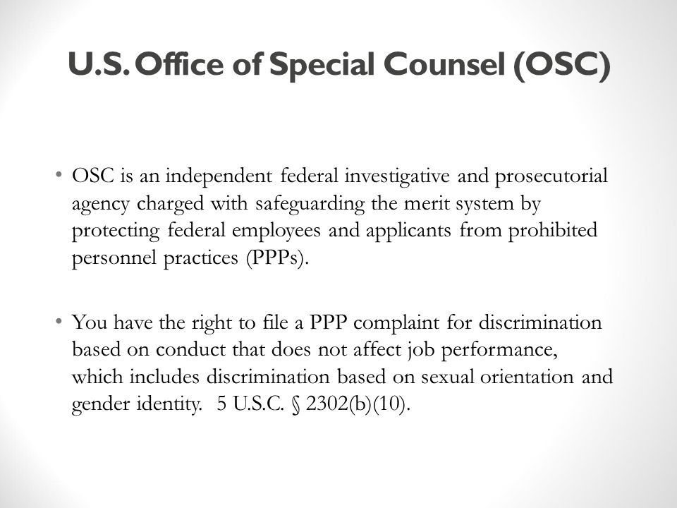 PPP Complaints of Sexual Orientation or Gender Identity Discrimination Features of OSC's PPP Complaint Process OSC has authority to investigate and prosecute PPP complaints; OSC can seek stays of personnel actions against complainants while investigations are pending; OSC can obtain full corrective action for complainants; OSC can seek disciplinary action against alleged wrongdoers; and No statute of limitations to file complaints with OSC.