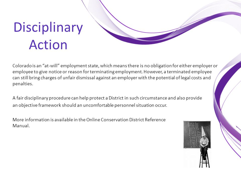 "Disciplinary Action Colorado is an ""at-will"" employment state, which means there is no obligation for either employer or employee to give notice or re"