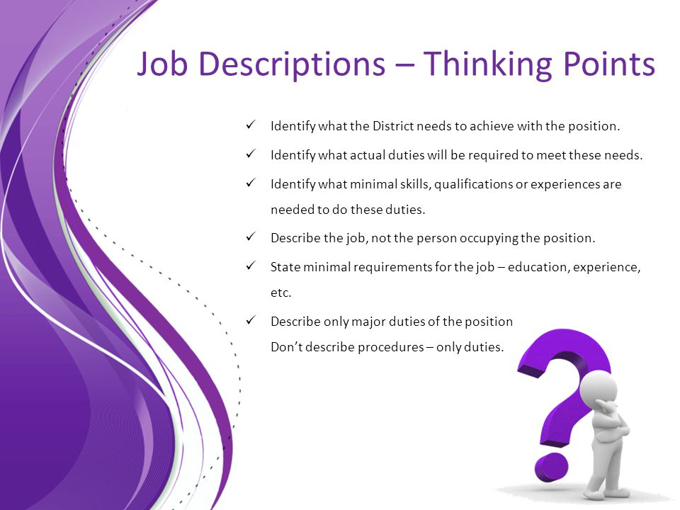 Job Descriptions – Thinking Points Identify what the District needs to achieve with the position. Identify what actual duties will be required to meet