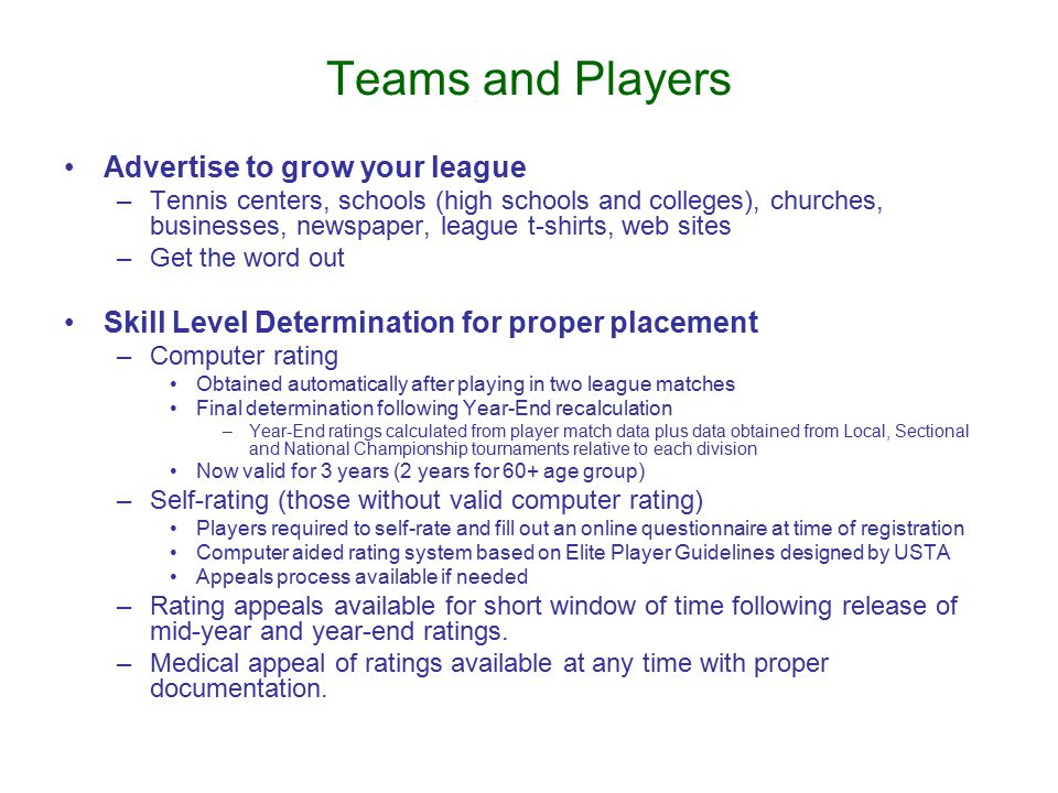 Teams and Players Advertise to grow your league –Tennis centers, schools (high schools and colleges), churches, businesses, newspaper, league t-shirts, web sites –Get the word out Skill Level Determination for proper placement –Computer rating Obtained automatically after playing in two league matches Final determination following Year-End recalculation –Year-End ratings calculated from player match data plus data obtained from Local, Sectional and National Championship tournaments relative to each division Now valid for 3 years (2 years for 60+ age group) –Self-rating (those without valid computer rating) Players required to self-rate and fill out an online questionnaire at time of registration Computer aided rating system based on Elite Player Guidelines designed by USTA Appeals process available if needed –Rating appeals available for short window of time following release of mid-year and year-end ratings.