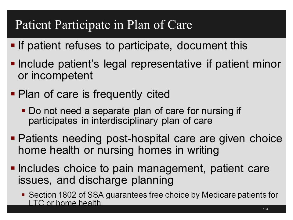 104  If patient refuses to participate, document this  Include patient's legal representative if patient minor or incompetent  Plan of care is freq