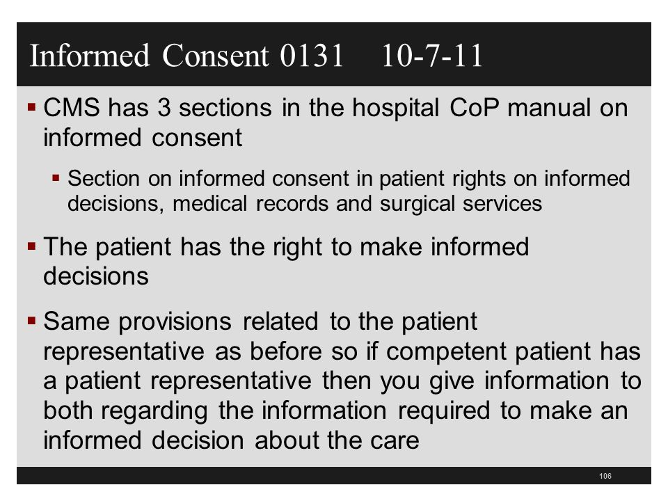 Patient Representative and Consent  CMS specifically states that the hospital must obtain the written consent of the patient representative of a patient who is not incapacitated  Continues throughout the inpatient hospitalization or the outpatient encounter  Same provisions related to the patient who is incapacitated as to whether they have a DPOA and if not then to their patient representative  If no advance directives the hospital can not ask the representative for supporting documentation unless two people claim to be the representative 107