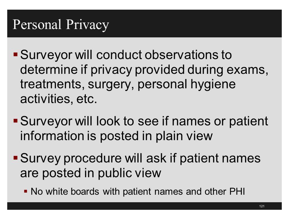 121  Surveyor will conduct observations to determine if privacy provided during exams, treatments, surgery, personal hygiene activities, etc.  Surve