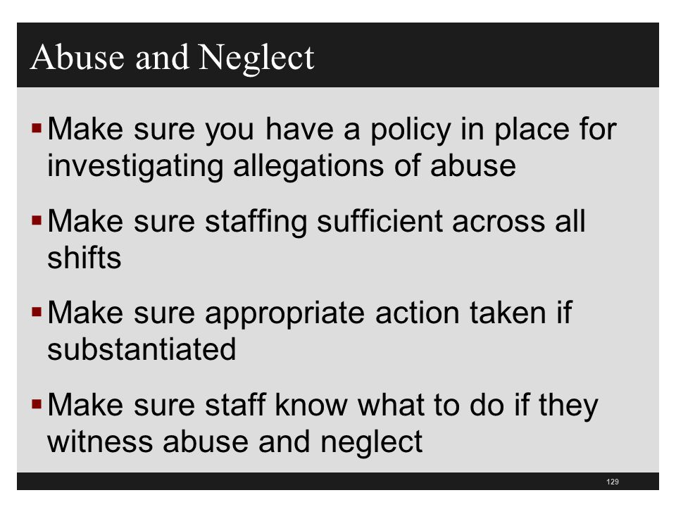 129  Make sure you have a policy in place for investigating allegations of abuse  Make sure staffing sufficient across all shifts  Make sure approp