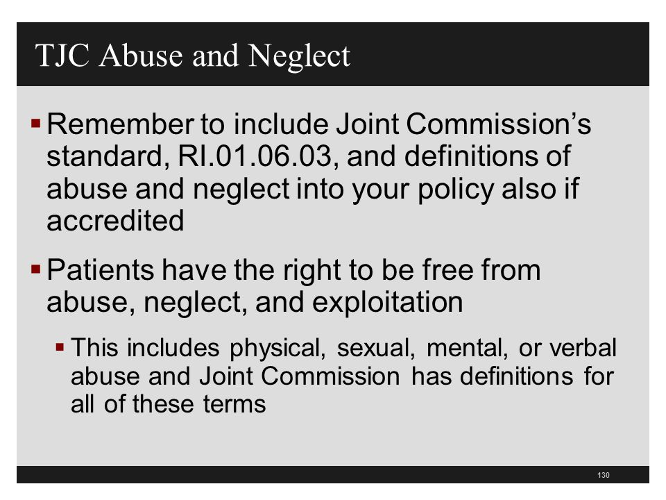 131  Determine how you will protect patients while they are receiving care from abuse and neglect  Evaluate all allegations that occur within the hospital  Report to proper authorities as required by law TJC Abuse and Neglect