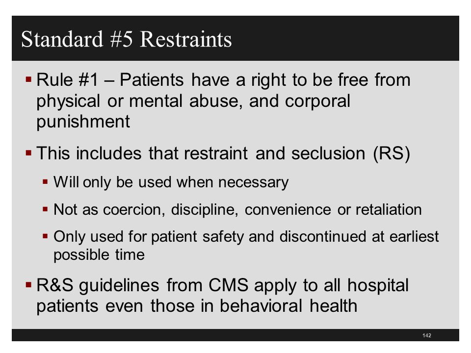 142  Rule #1 – Patients have a right to be free from physical or mental abuse, and corporal punishment  This includes that restraint and seclusion (