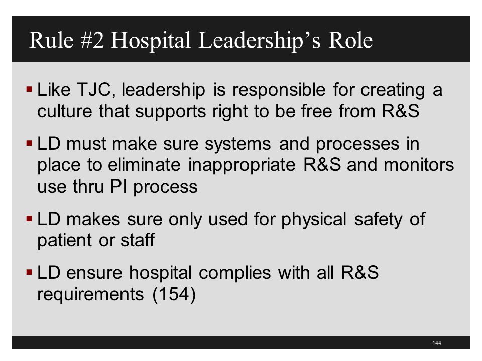 144  Like TJC, leadership is responsible for creating a culture that supports right to be free from R&S  LD must make sure systems and processes in