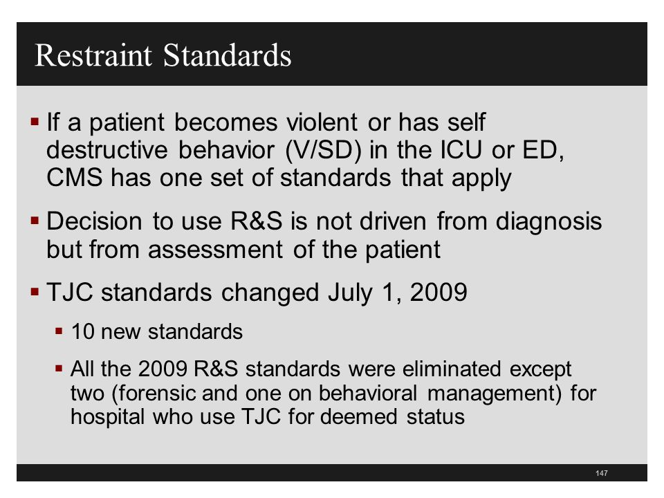 147  If a patient becomes violent or has self destructive behavior (V/SD) in the ICU or ED, CMS has one set of standards that apply  Decision to use