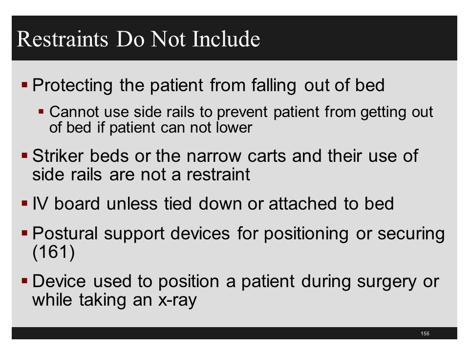 156  Protecting the patient from falling out of bed  Cannot use side rails to prevent patient from getting out of bed if patient can not lower  Str