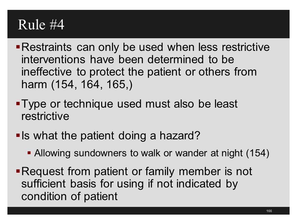 167  Must do an assessment of patient  Must document that restraint is least restrictive intervention to protect patient safety based on assessment  What was the effect of least restrictive intervention  You must train on what is least restrictive interventions Less Restrictive