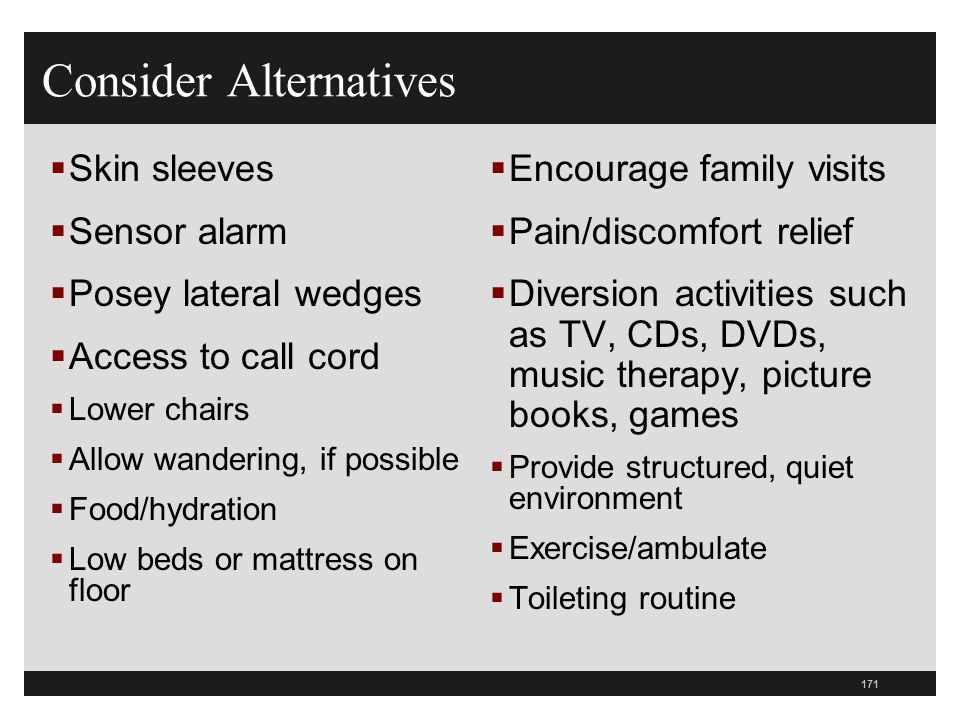 171  Skin sleeves  Sensor alarm  Posey lateral wedges  Access to call cord  Lower chairs  Allow wandering, if possible  Food/hydration  Low be