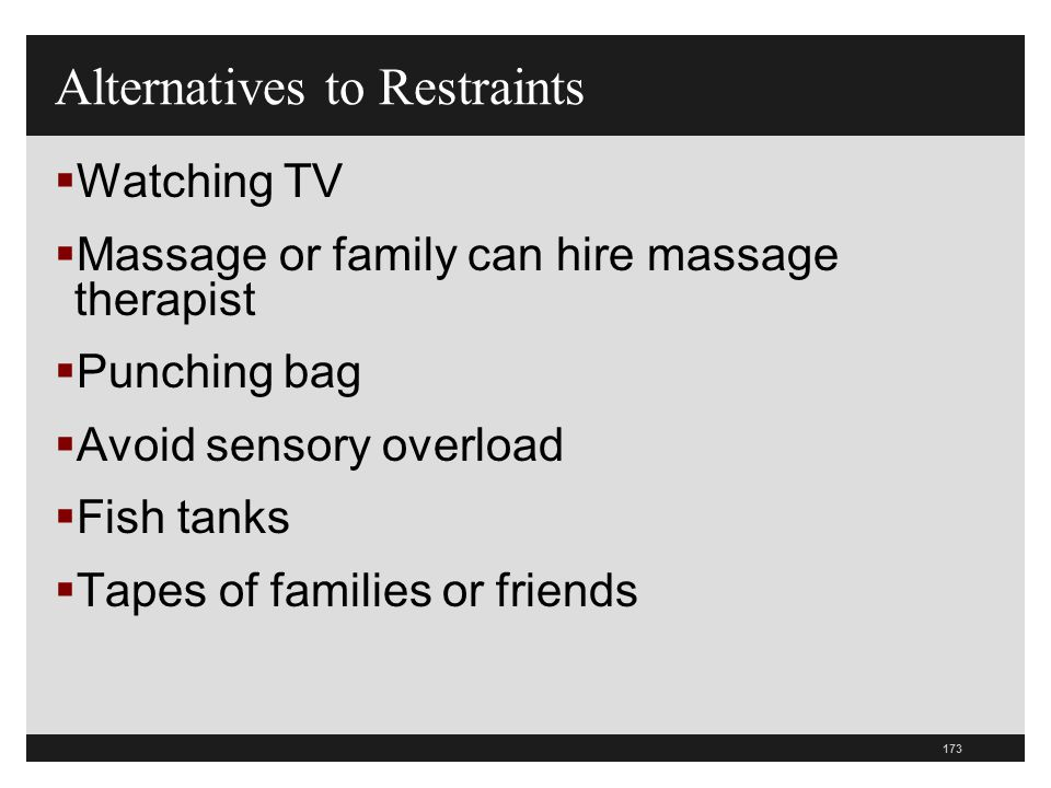 173  Watching TV  Massage or family can hire massage therapist  Punching bag  Avoid sensory overload  Fish tanks  Tapes of families or friends A