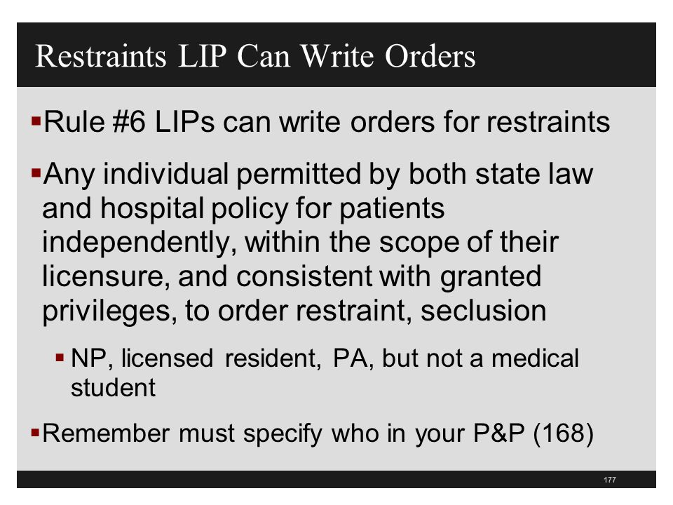 177  Rule #6 LIPs can write orders for restraints  Any individual permitted by both state law and hospital policy for patients independently, within