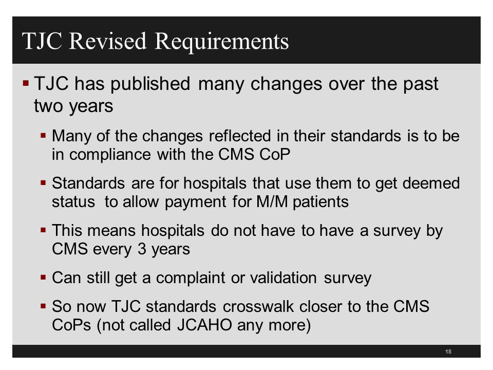 18  TJC has published many changes over the past two years  Many of the changes reflected in their standards is to be in compliance with the CMS CoP
