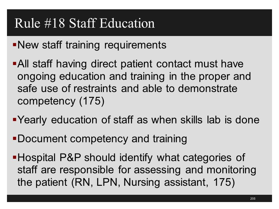 209  Patients have a right to safe implementation of RS by trained staff (194)  Training plays critical role in reducing use (194)  Staff, including agency nurses, must not only be trained but must be able to demonstrate competency in the following:  The application of restraints (how to put them on), monitoring, and how to provide care to patients in restraints Rule #18 Staff Education