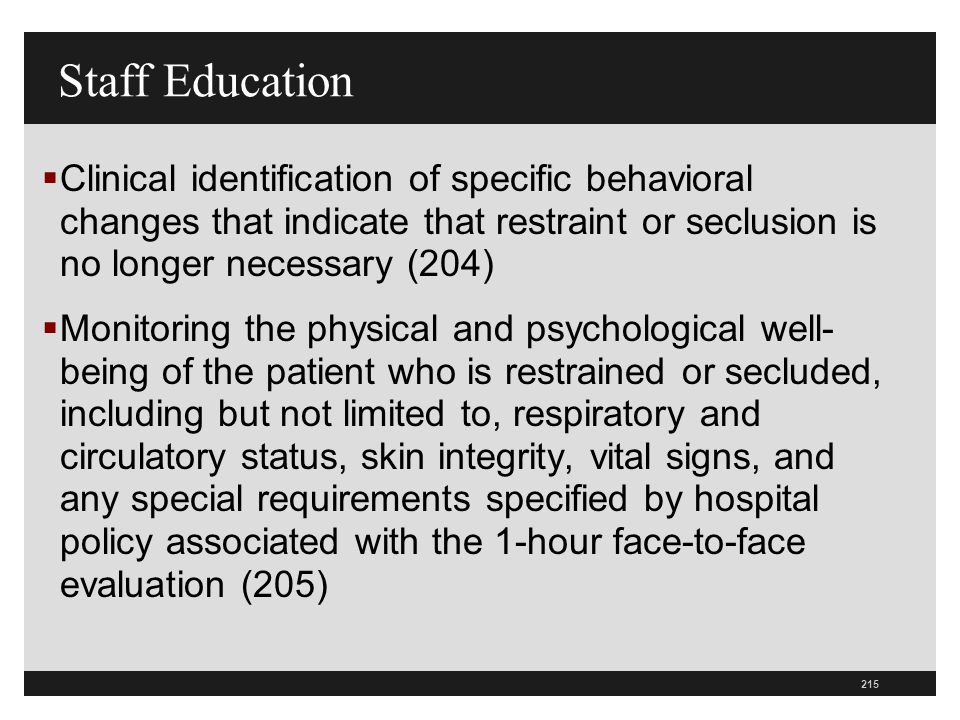 215  Clinical identification of specific behavioral changes that indicate that restraint or seclusion is no longer necessary (204)  Monitoring the p