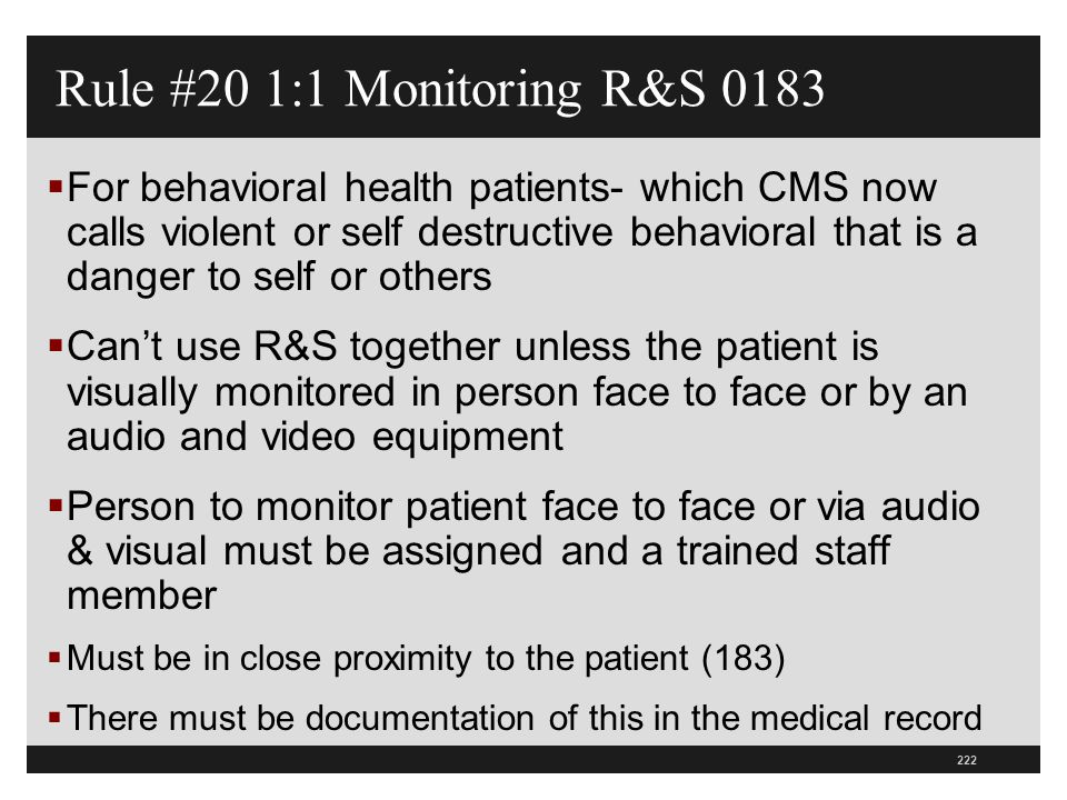 223  Documentation will include least restrictive interventions, conditions or symptoms that warranted RS, patient's response to intervention, and rationale for continued use  This needs to be in hospitals P&P  Modify assessment sheets to include this information  Consider sitter policy to ensure does not leave patient unsupervised Rule #20 1:1 Monitoring RS 0183