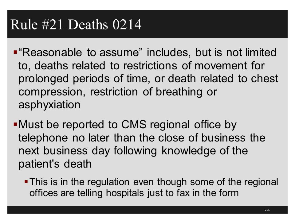 227  Staff must document in the patient s medical record the date and time the death was reported to CMS  This includes patients in soft wrist restraints  Hospitals should revise post mortem records to list this requirement  Hospitals need to rewrite their policies and procedures to include these requirements Rule #21 Deaths 0214