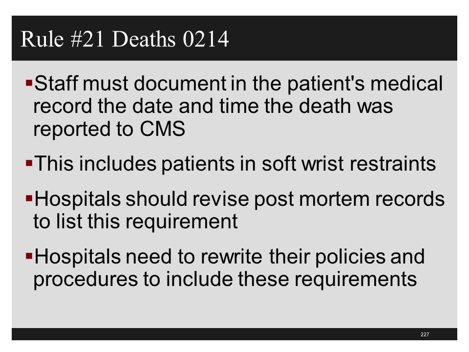 227  Staff must document in the patient's medical record the date and time the death was reported to CMS  This includes patients in soft wrist restr