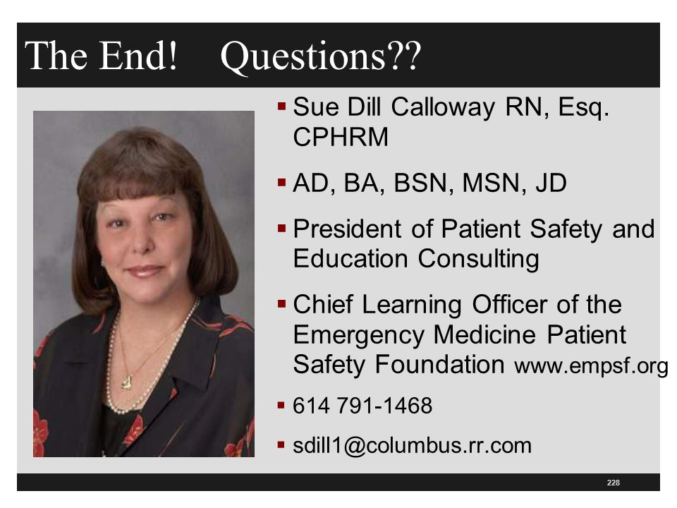 228 The End! Questions??  Sue Dill Calloway RN, Esq. CPHRM  AD, BA, BSN, MSN, JD  President of Patient Safety and Education Consulting  Chief Lear