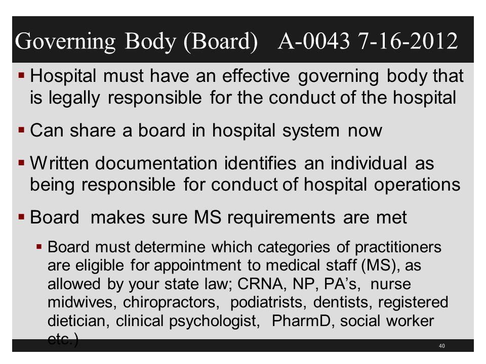 41  Board appoints individuals to the MS with the advice and recommendation of the MS (0046)  Will review board minutes to make sure they are involved in appointment of MS  Board must assure MS has bylaws and they comply with the CoPs (0047)  Board must have 1 physician member now  Board must make sure they have approved the MS bylaws and rules and regulations (0048) and any changes  TJC MS.01.01.01 as to what goes into a bylaw or R/R Medical Staff and Board