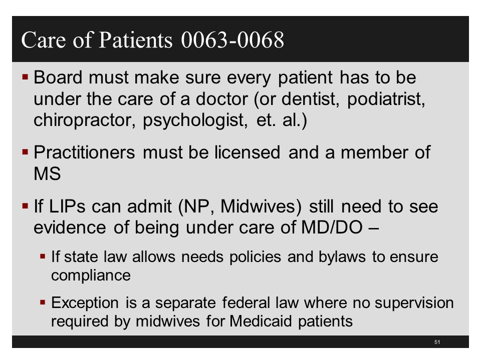 52  Evidence of being under care of MD/DO must be in the medical record  Verify with your state department of health what documentation is required  Board and MS establish P&P and bylaws to ensure compliance  Board must make sure doctor is on duty or on call at all times, doctor of medicine or osteopathy is responsible for monitoring care M/M patient  Interview nurses and make sure they are able to call the on-call MD/DO and they come to the hospital when needed Care of Patients 0063-0068
