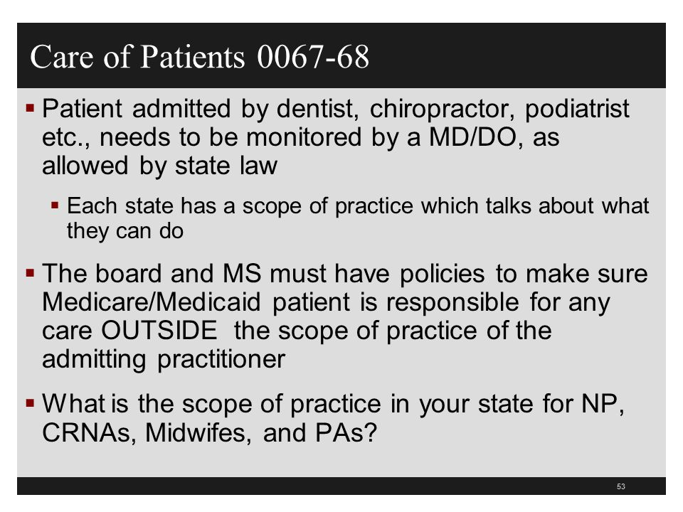53  Patient admitted by dentist, chiropractor, podiatrist etc., needs to be monitored by a MD/DO, as allowed by state law  Each state has a scope of