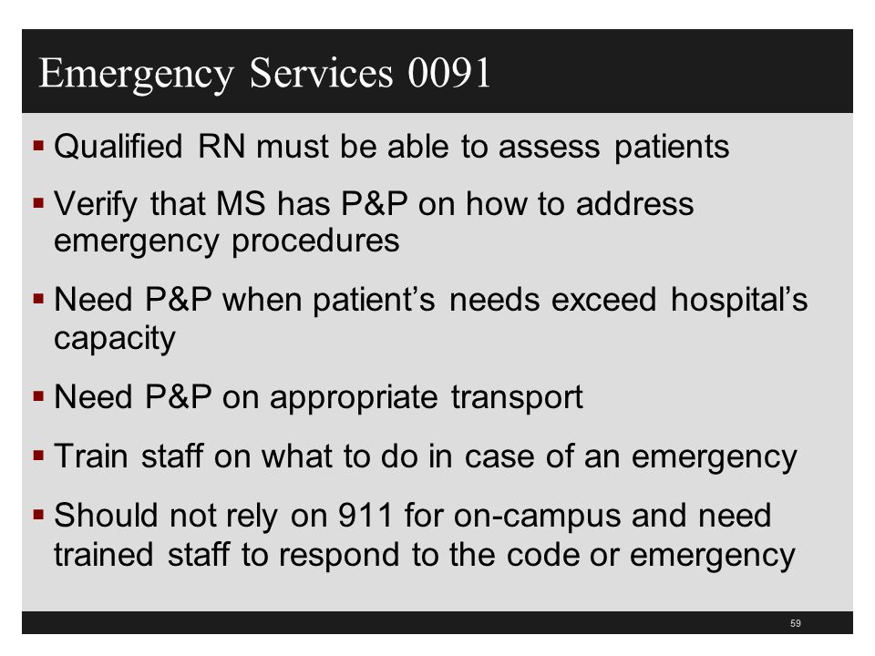 60  If emergency services are provided at the hospital but not at the off campus department then you need P&P on what to do at the off-campus department when they have an emergency  Do whatever you can to initially treat and stabilize the patient etc  Call 911 (off campus only!)  Provide care consistent with your ability  Includes visitors, staff and patients  Make sure staff are oriented to the policy Emergency Services 0091