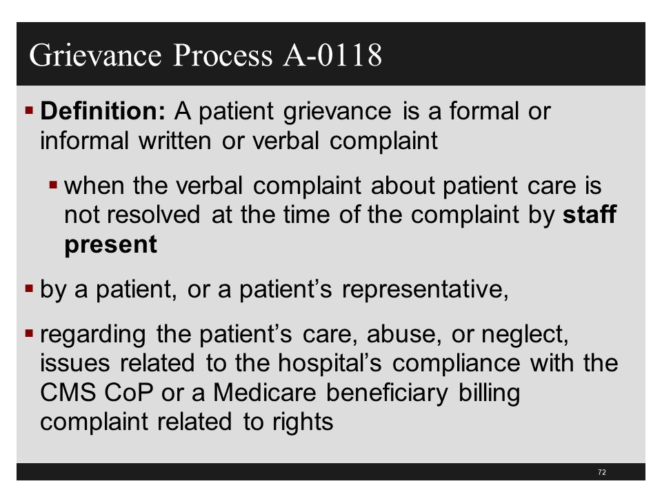 73  Remember it is not a grievance if resolved by staff present  Document this in medical record  Expanded definition of what is meant by staff present  Now includes any hospital staff present at the time of the complaint or who can quickly be at the patient's location  Such as nursing administration, nursing supervisors, patient advocates or anyone else who can resolve the patient's complaint Staff Present Grievances