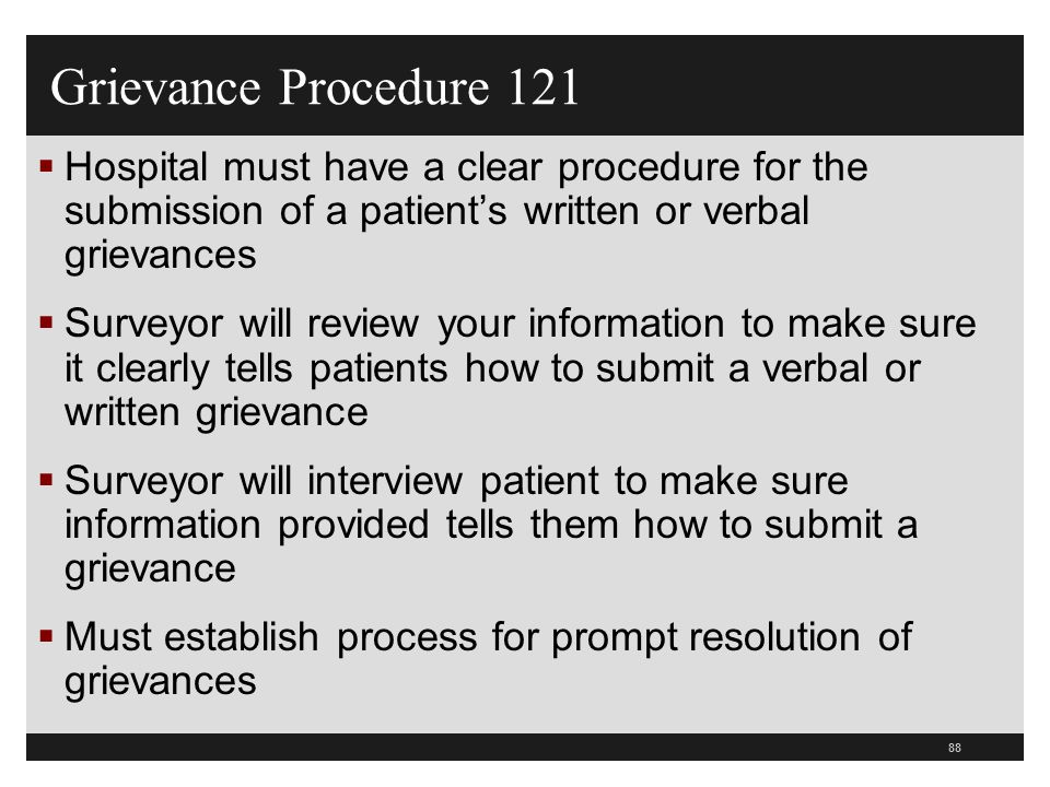 89  Rule #8 – Hospital must have a P&P on grievance  Specific time frame for reviewing and responding to the grievance  Grievance resolution that includes the patient with a written notice of its decision, IN MOST CASES  The written notice to the patient must include the steps taken to investigate the grievance, the results and date of completion Hospital Grievance Procedure 0122