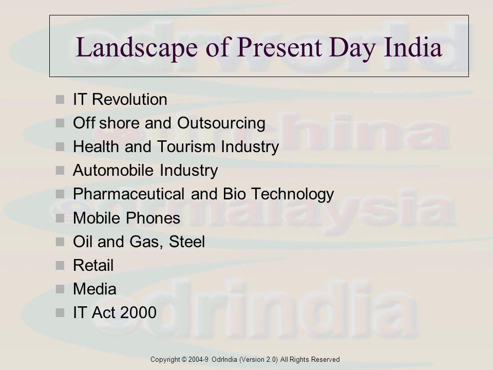 Copyright © 2004-9 OdrIndia (Version 2.0) All Rights Reserved Landscape of Present Day India IT Revolution Off shore and Outsourcing Health and Tourism Industry Automobile Industry Pharmaceutical and Bio Technology Mobile Phones Oil and Gas, Steel Retail Media IT Act 2000