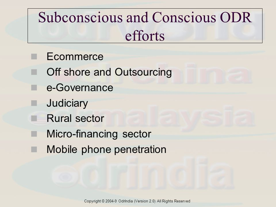 Copyright © 2004-9 OdrIndia (Version 2.0) All Rights Reserved Subconscious and Conscious ODR efforts Ecommerce Off shore and Outsourcing e-Governance Judiciary Rural sector Micro-financing sector Mobile phone penetration