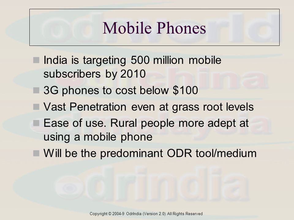 Copyright © 2004-9 OdrIndia (Version 2.0) All Rights Reserved Mobile Phones India is targeting 500 million mobile subscribers by 2010 3G phones to cost below $100 Vast Penetration even at grass root levels Ease of use.